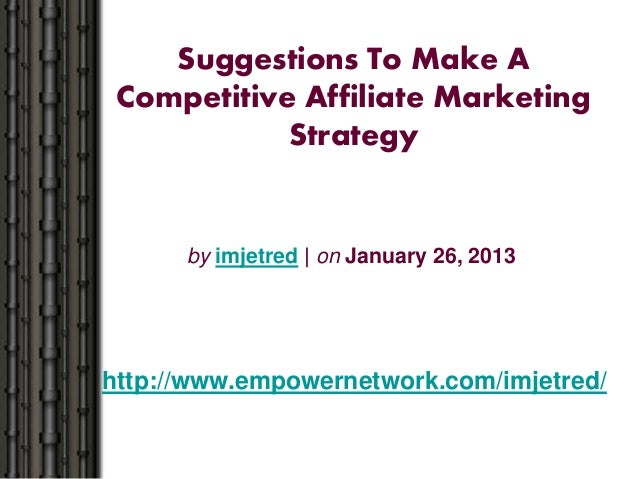 Suggestions To Make ACompetitive Affiliate MarketingStrategyby imjetred | on January 26, 2013http://www.empowernetwork.com...