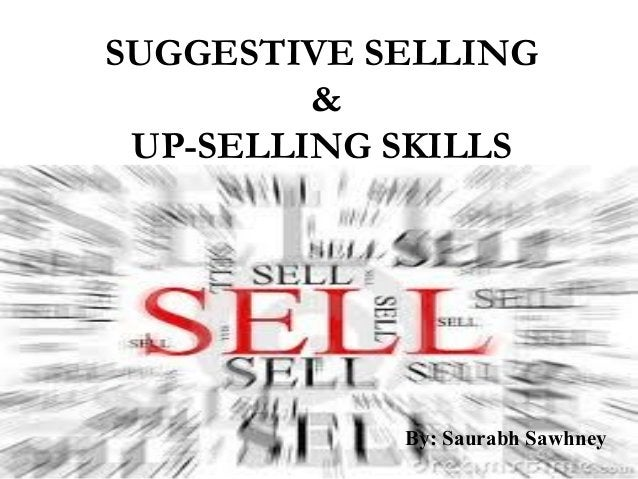 SUGGESTIVE SELLING & UP-SELLING SKILLS By: Saurabh Sawhney