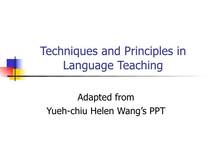 Techniques and Principles in Language Teaching Adapted from Yueh-chiu Helen Wang's PPT