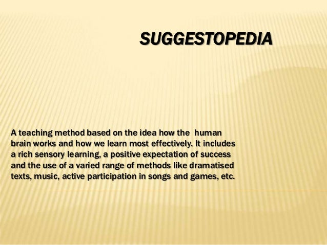 SUGGESTOPEDIAA teaching method based on the idea how the humanbrain works and how we learn most effectively. It includesa ...