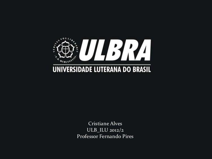 Cristiane Alves          Cristiane Alves    ULB_ILU 2012/2         ULB_ILU 2012/2Professor FernandoPires     Professor Fer...