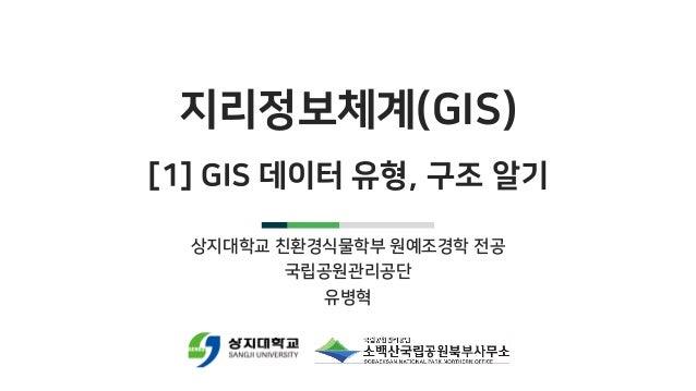 지리정보체계(GIS) [1] GIS 데이터 유형, 구조 알기 상지대학교 친환경식물학부 원예조경학 전공 국립공원관리공단 유병혁
