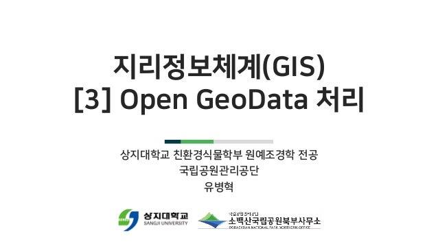 지리정보체계(GIS) [3] Open GeoData 처리 상지대학교 친환경식물학부 원예조경학 전공 국립공원관리공단 유병혁