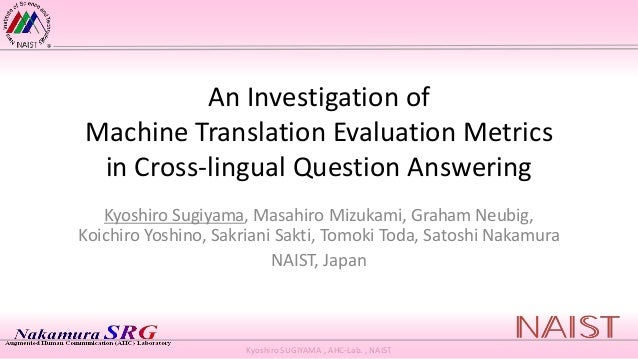 Kyoshiro SUGIYAMA , AHC-Lab. , NAIST An Investigation of Machine Translation Evaluation Metrics in Cross-lingual Question ...