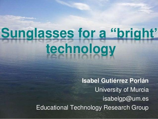 "Sunglasses for a ""bright"" technology Isabel Gutiérrez Porlán University of Murcia isabelgp@um.es Educational Technology Re..."
