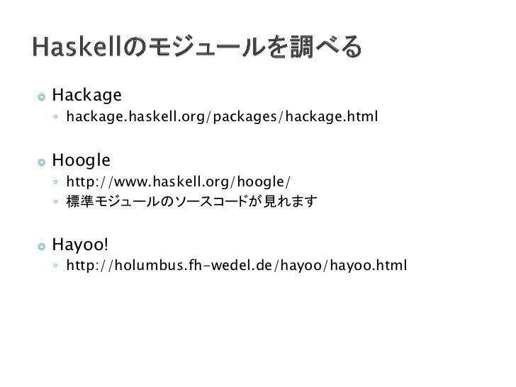 ◎   Hackage    ◦ hackage.haskell.org/packages/hackage.html◎   Hoogle    ◦ http://www.haskell.org/hoogle/    ◦ 標準モジュールのソースコ...