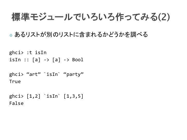 """◎   あるリストが別のリストに含まれるかどうかを調べるghci> :t isInisIn :: [a] -> [a] -> Boolghci> """"art"""" `isIn` """"party""""Trueghci> [1,2] `isIn` [1,3,5..."""