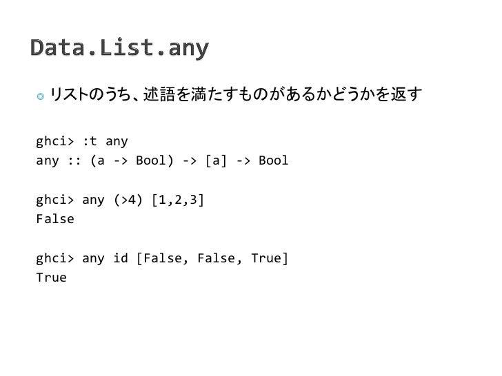 ◎   リストのうち、述語を満たすものがあるかどうかを返すghci> :t anyany :: (a -> Bool) -> [a] -> Boolghci> any (>4) [1,2,3]Falseghci> any id [False, ...