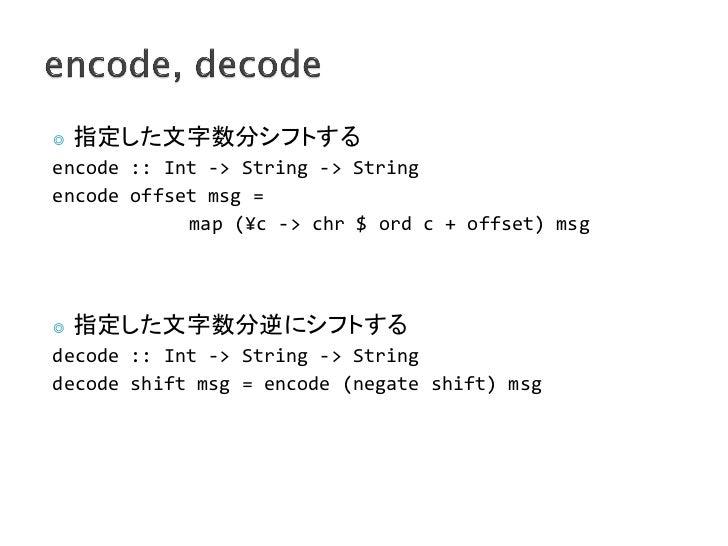◎   指定した文字数分シフトするencode :: Int -> String -> Stringencode offset msg =            map (¥c -> chr $ ord c + offset) msg◎   指...