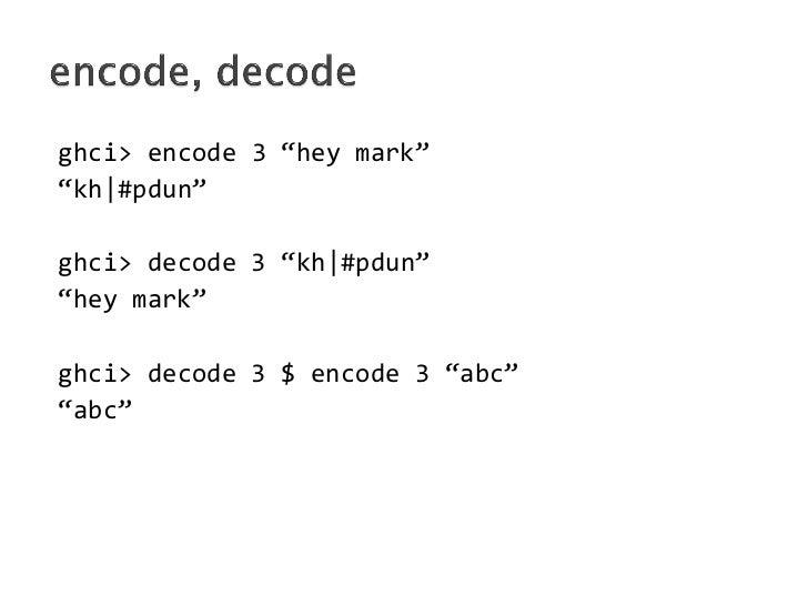 "ghci> encode 3 ""hey mark""""kh #pdun""ghci> decode 3 ""kh #pdun""""hey mark""ghci> decode 3 $ encode 3 ""abc""""abc"""