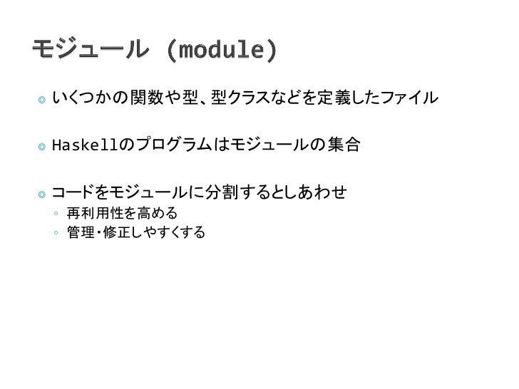 ◎   いくつかの関数や型、型クラスなどを定義したファイル◎   Haskellのプログラムはモジュールの集合◎   コードをモジュールに分割するとしあわせ    ◦ 再利用性を高める    ◦ 管理・修正しやすくする