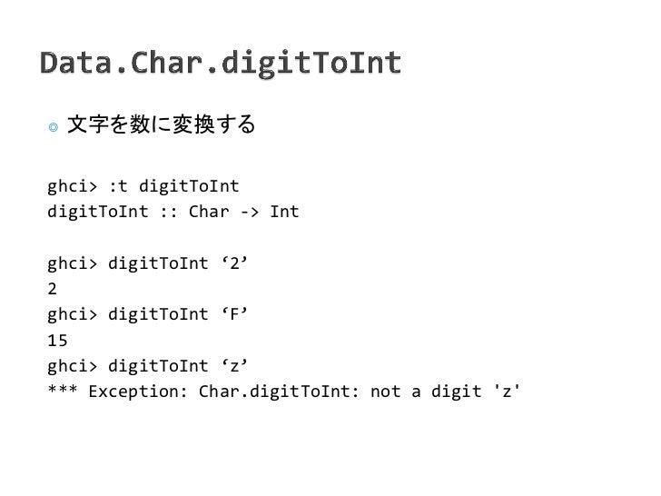 ◎   文字を数に変換するghci> :t digitToIntdigitToInt :: Char -> Intghci> digitToInt '2'2ghci> digitToInt 'F'15ghci> digitToInt 'z'**...