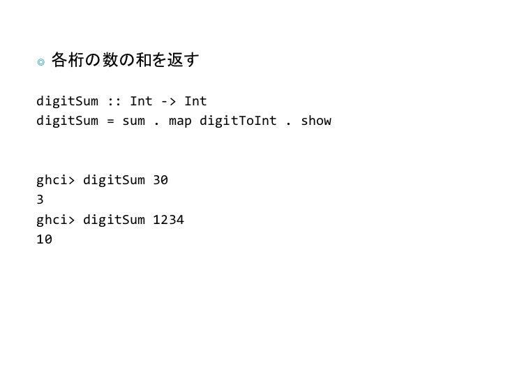 ◎   各桁の数の和を返すdigitSum :: Int -> IntdigitSum = sum . map digitToInt . showghci> digitSum 303ghci> digitSum 123410
