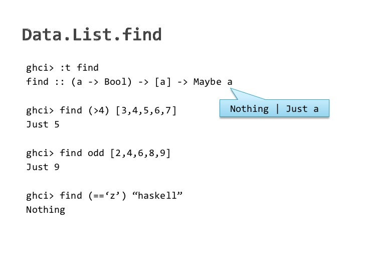 ghci> :t findfind :: (a -> Bool) -> [a] -> Maybe aghci> find (>4) [3,4,5,6,7]         Nothing   Just aJust 5ghci> find odd...