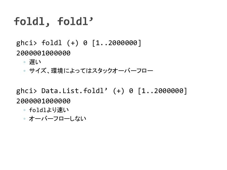 ghci> foldl (+) 0 [1..2000000]2000001000000 ◦ 遅い ◦ サイズ、環境によってはスタックオーバーフローghci> Data.List.foldl' (+) 0 [1..2000000]20000010...