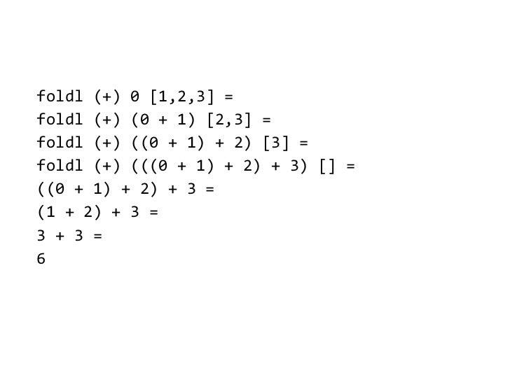 foldl (+) 0 [1,2,3] =foldl (+) (0 + 1) [2,3] =foldl (+) ((0 + 1) + 2) [3] =foldl (+) (((0 + 1) + 2) + 3) [] =((0 + 1) + 2)...