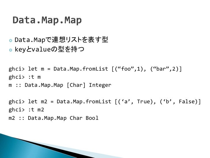 "◎ Data.Mapで連想リストを表す型◎ keyとvalueの型を持つghci> let m = Data.Map.fromList [(""foo"",1), (""bar"",2)]ghci> :t mm :: Data.Map.Map [Cha..."