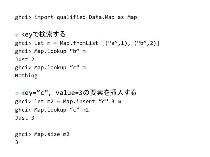 """ghci> import qualified Data.Map as Map◎   keyで検索するghci> let m = Map.fromList [(""""a"""",1), (""""b"""",2)]ghci> Map.lookup """"b"""" mJust ..."""