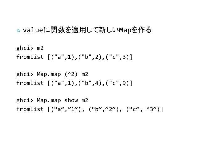 "◎   valueに関数を適用して新しいMapを作るghci> m2fromList [(""a"",1),(""b"",2),(""c"",3)]ghci> Map.map (^2) m2fromList [(""a"",1),(""b"",4),(""c"",9)..."