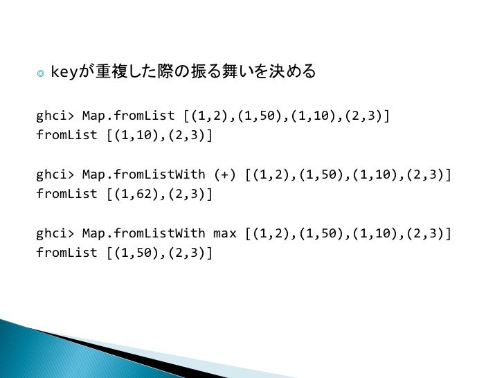 ◎   keyが重複した際の振る舞いを決めるghci> Map.fromList [(1,2),(1,50),(1,10),(2,3)]fromList [(1,10),(2,3)]ghci> Map.fromListWith (+) [(1,...