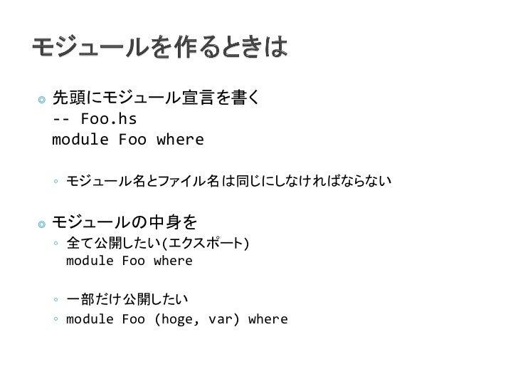 ◎   先頭にモジュール宣言を書く    -- Foo.hs    module Foo where    ◦ モジュール名とファイル名は同じにしなければならない◎   モジュールの中身を    ◦ 全て公開したい(エクスポート)      m...