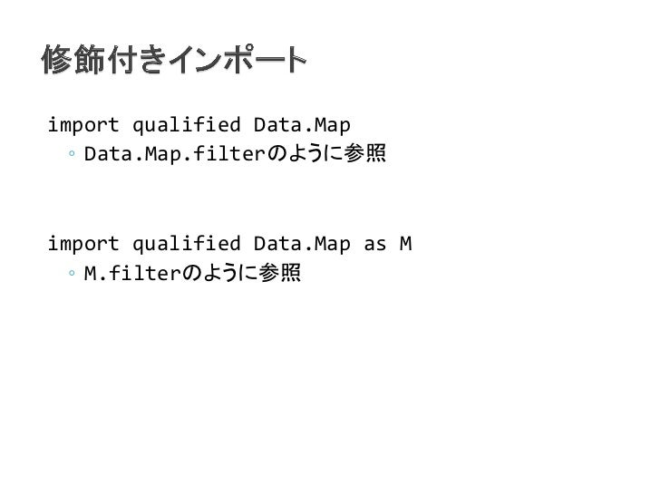 import qualified Data.Map  ◦ Data.Map.filterのように参照import qualified Data.Map as M  ◦ M.filterのように参照