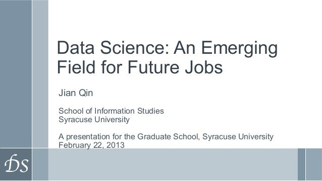 Data Science: An EmergingField for Future JobsJian QinSchool of Information StudiesSyracuse UniversityA presentation for t...