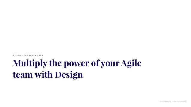 Multiply the power of your Agile team with Design S U G S A - F E B R U A R Y 2 0 2 0 S U G S A M E E T U P - C A P E T O ...