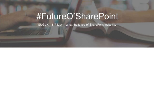 #FutureOfSharePoint SUGUK – 11th May – What the future of SharePoint looks like