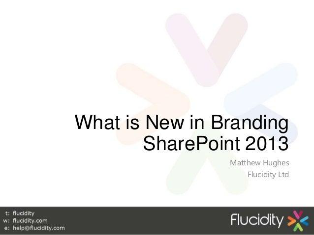 What is New in Branding        SharePoint 2013                Matthew Hughes                    Flucidity Ltd             ...