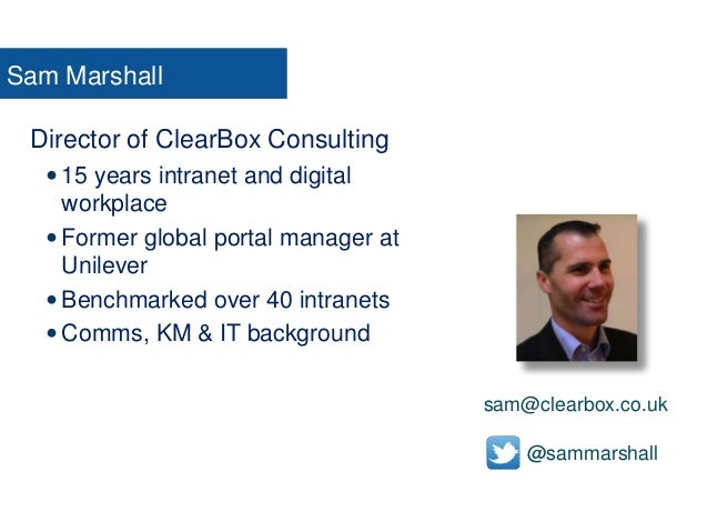 Sam Marshall Director of ClearBox Consulting  15 years intranet and digital workplace  Former global portal manager at U...