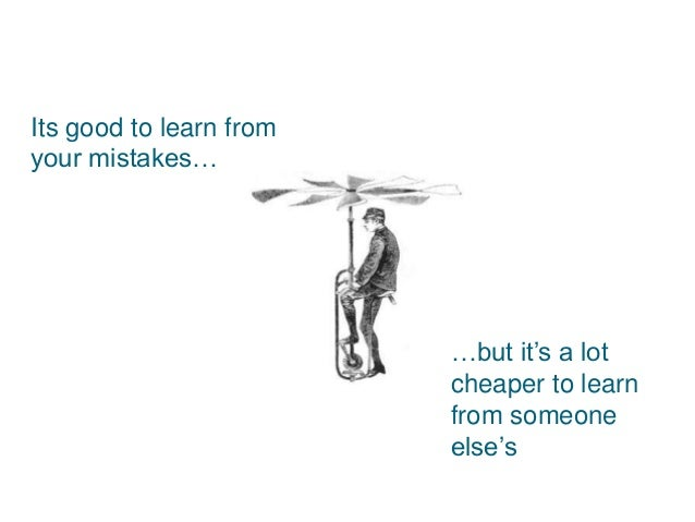 Its good to learn from your mistakes… …but it's a lot cheaper to learn from someone else's