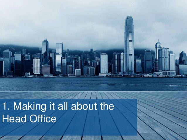 1. Making it all about the Head Office