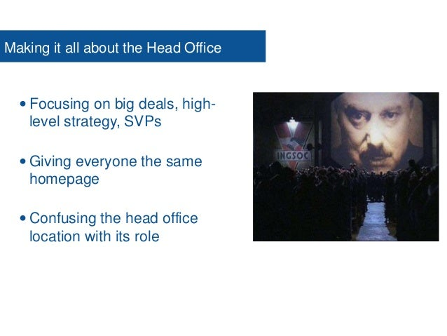 Making it all about the Head Office  Focusing on big deals, high- level strategy, SVPs  Giving everyone the same homepag...