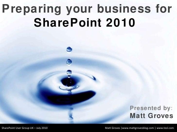 Matt Groves |www.mattgrovesblog.com | www.tesl.com Preparing your business for  SharePoint 2010  Presented by : Matt Grove...