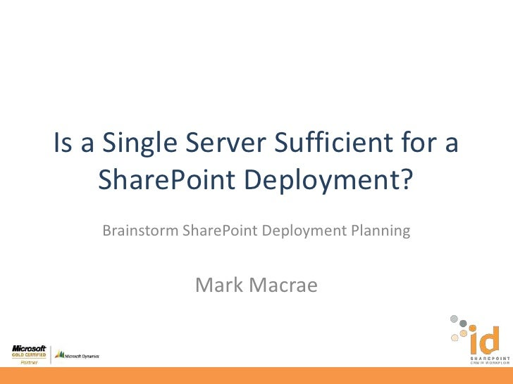 Is a Single Server Sufficient for a SharePoint Deployment?<br />Brainstorm SharePoint Deployment Planning<br />Mark Macrae...