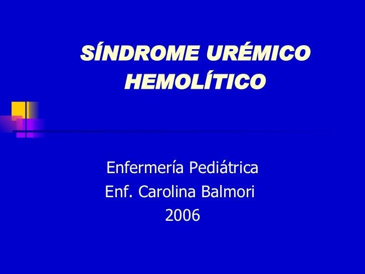 SÍNDROME URÉMICO HEMOLÍTICO Enfermería Pediátrica Enf. Carolina Balmori  2006