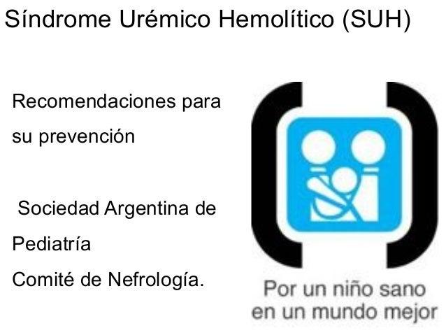 Síndrome Urémico Hemolítico (SUH)  Recomendaciones para  su prevención  Sociedad Argentina de  Pediatría  Comité de Nefrol...