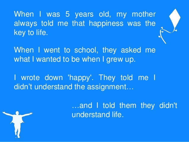 When I was 5 years old, my mother always told me that happiness was the key to life. When I went to school, they asked me ...