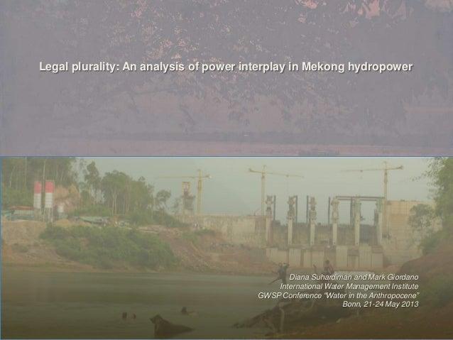 Legal plurality: An analysis of power interplay in Mekong hydropowerDiana Suhardiman and Mark GiordanoInternational Water ...