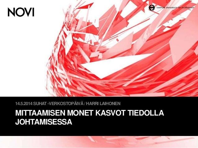 MITTAAMISEN MONET KASVOT TIEDOLLA JOHTAMISESSA 14.5.2014SUHAT -VERKOSTOPÄIVÄ/ HARRI LAIHONEN