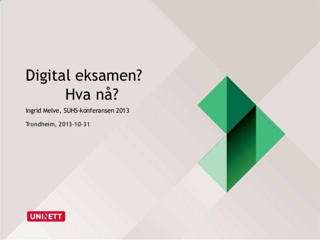 Digital eksamen? Hva nå? Ingrid Melve, SUHS-konferansen 2013 Trondheim, 2013-10-31