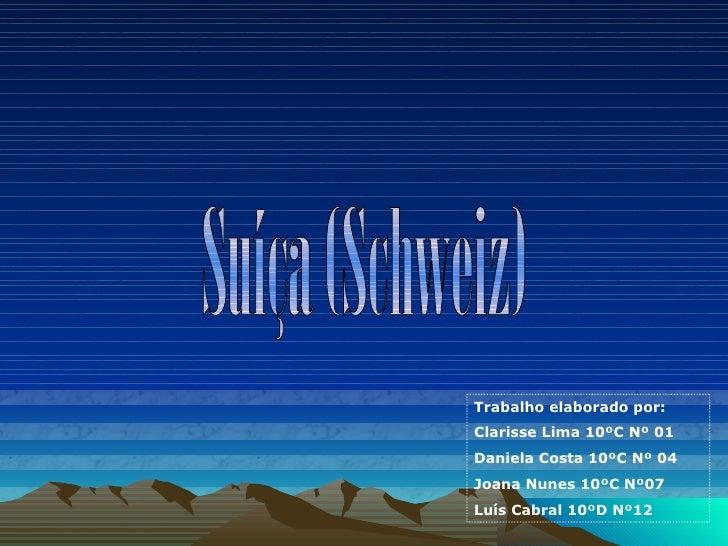 Suíça (Schweiz) Trabalho elaborado por: Clarisse Lima 10ºC Nº 01 Daniela Costa 10ºC Nº 04 Joana Nunes 10ºC Nº07 Luís Cabra...