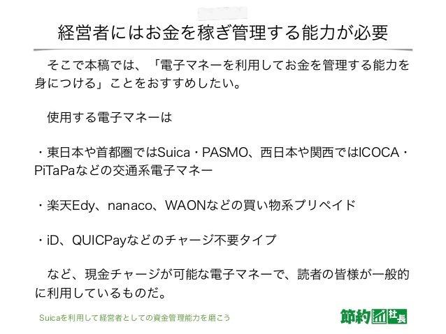 経営者にはお金を稼ぎ管理する能力が必要 そこで本稿では、「電子マネーを利用してお金を管理する能力を 身につける」ことをおすすめしたい。 使用する電子マネーは ・東日本や首都圏ではSuica・PASMO、西日本や関西ではICOCA・ PiTa...