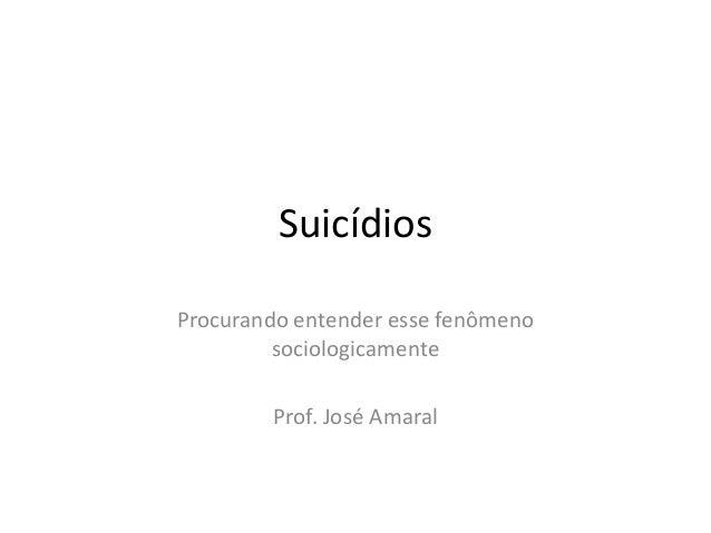SuicídiosProcurando entender esse fenômeno         sociologicamente        Prof. José Amaral