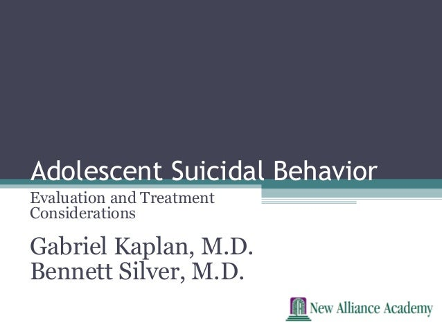 Adolescent Suicidal BehaviorEvaluation and TreatmentConsiderationsGabriel Kaplan, M.D.Bennett Silver, M.D.