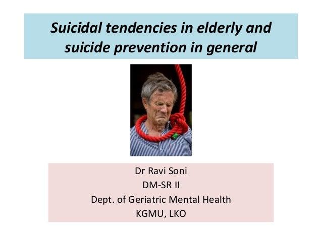 Suicidal tendencies in elderly and suicide prevention in general Dr Ravi Soni DM-SR II Dept. of Geriatric Mental Health KG...