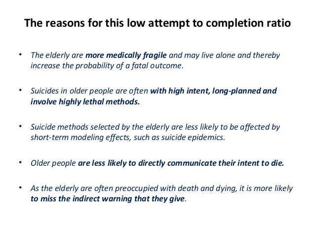 The reasons for this low attempt to completion ratio • The elderly are more medically fragile and may live alone and there...