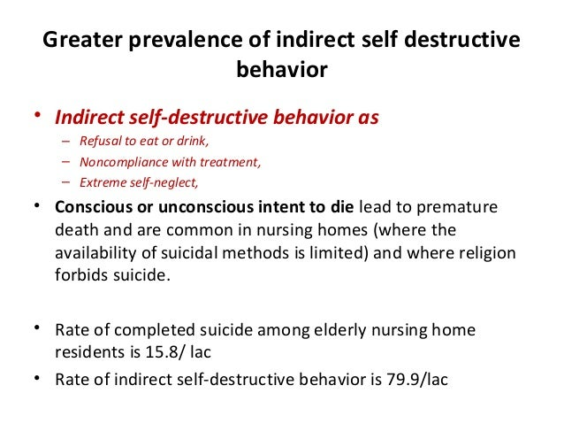 Greater prevalence of indirect self destructive behavior • Indirect self-destructive behavior as – Refusal to eat or drink...