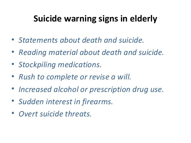 Suicide warning signs in elderly • Statements about death and suicide. • Reading material about death and suicide. • Stock...